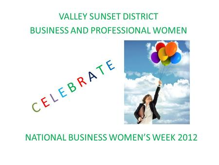 VALLEY SUNSET DISTRICT BUSINESS AND PROFESSIONAL WOMEN C E L E B R A T E NATIONAL BUSINESS WOMEN'S WEEK 2012.