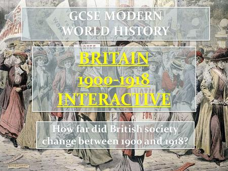 GCSE MODERN WORLD HISTORY GCSE MODERN WORLD HISTORY BRITAIN 1900-1918 INTERACTIVE BRITAIN 1900-1918 INTERACTIVE How far did British society change between.
