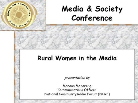 Media & Society Conference Rural Women in the Media presentation by Manana Monareng Communications Officer National Community Radio Forum (NCRF)
