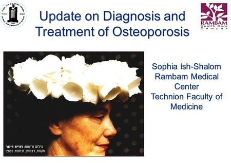 Sophia Ish-Shalom Rambam Medical Center Technion Faculty of Medicine Update on Diagnosis and Treatment of Osteoporosis.
