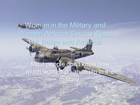 Most people don't know how much women do and help in the military.