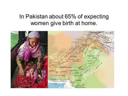 In Pakistan about 65% of expecting women give birth at home.