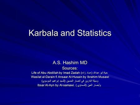 Karbala and Statistics A.S. Hashim MD Sources: Life of Abu Abdillah by Imad Zadah حياة أبو عبدالله (عماد زاده) Wasilat al-Darain fi Ansaar Al-Husain by.
