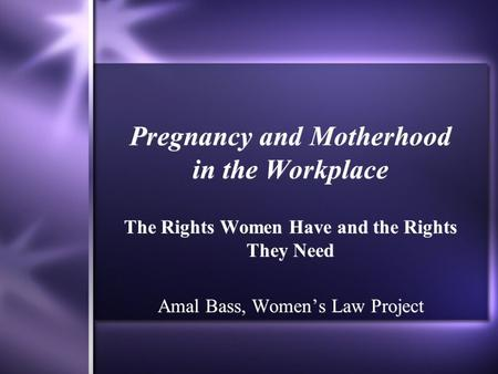 Pregnancy and Motherhood in the Workplace The Rights Women Have and the Rights They Need Amal Bass, Women's Law Project The Rights Women Have and the Rights.