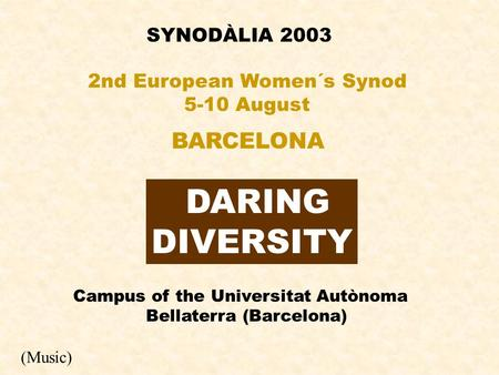 SYNODÀLIA 2003 DARING DIVERSITY 2nd European Women´s Synod 5-10 August BARCELONA Campus of the Universitat Autònoma Bellaterra (Barcelona) (Music)
