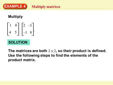 EXAMPLE 4 Multiply matrices 1 0 4 5 Multiply 2 –3 –1 8. SOLUTION The matrices are both 2 2, so their product is defined. Use the following steps to find.
