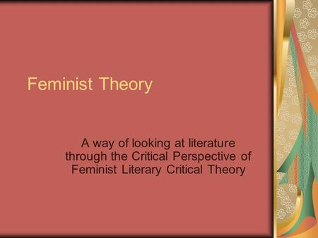 Feminist Theory A way of looking at literature through the Critical Perspective of Feminist Literary Critical Theory.