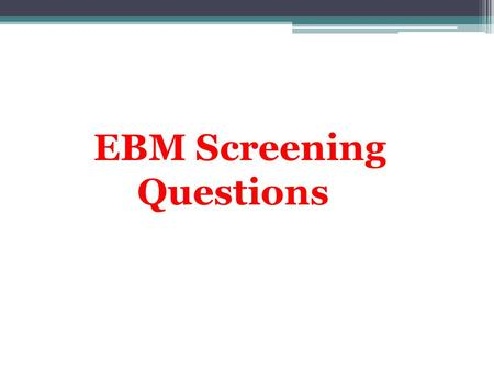 EBM Screening Questions. Aim * How to answer evidence based management questions. * To pass Saudi Board Written Exam Insha Allah All of you.
