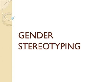 GENDER STEREOTYPING. ― defined as the beliefs humans hold about the characteristics associated with males and females.