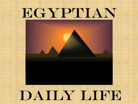 egyptian daily life Aspects of life in ancient egypt one of the most astonishing facts about egypt is how little everyday life changed over the millennia the rhythm of egyptian life.