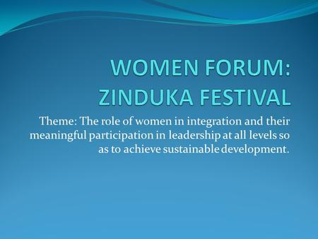 Theme: The role of women in integration and their meaningful participation in leadership at all levels so as to achieve sustainable development.