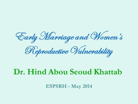 Early Marriage and Women's Reproductive Vulnerability Dr. Hind Abou Seoud Khattab ESPSRH - May 2014.