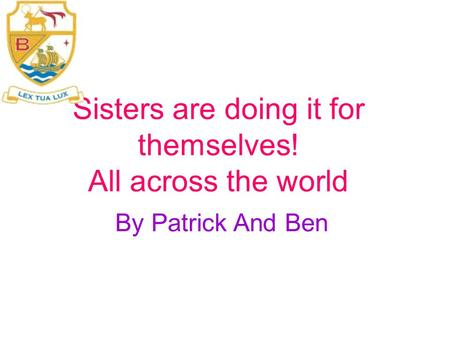 Sisters are doing it for themselves! All across the world By Patrick And Ben.