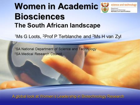 Women in Academic Biosciences, a South African Landscape The South African landscape Women in Academic Biosciences A global look at Women's Leadership.