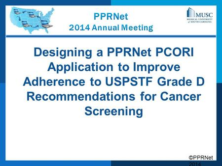 ©PPRNet 2014 Designing a PPRNet PCORI Application to Improve Adherence to USPSTF Grade D Recommendations for Cancer Screening.