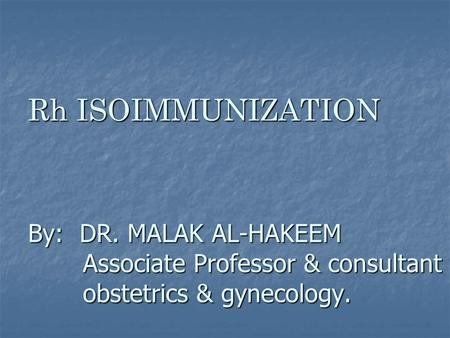 Rh ISOIMMUNIZATION By: DR. MALAK AL-HAKEEM Associate Professor & consultant obstetrics & gynecology. Rh ISOIMMUNIZATION By: DR. MALAK AL-HAKEEM Associate.