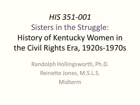 HIS 351-001 Sisters in the Struggle: History of Kentucky Women in the Civil Rights Era, 1920s-1970s Randolph Hollingsworth, Ph.D. Reinette Jones, M.S.L.S.