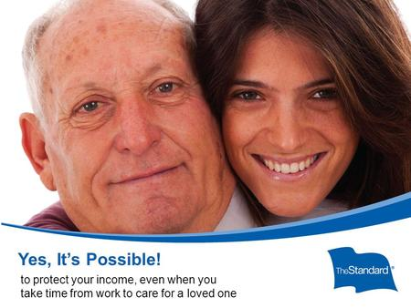 © 2010 Standard Insurance Com Formpany SI15604PPT (Rev 8/14) Yes, it's possible! Form B170 Yes, It's Possible! to protect your income, even when you take.