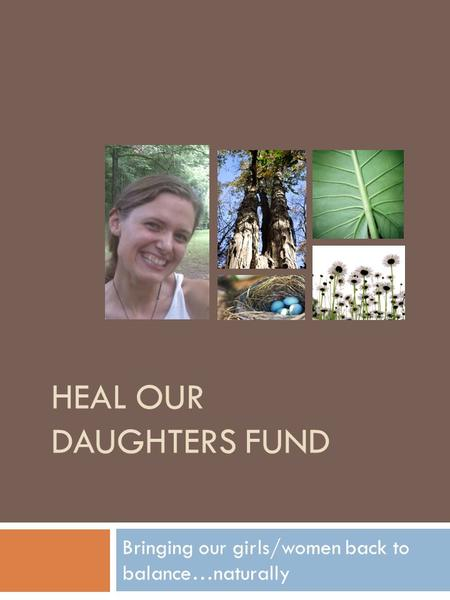 HEAL OUR DAUGHTERS FUND Bringing our girls/women back to balance…naturally.