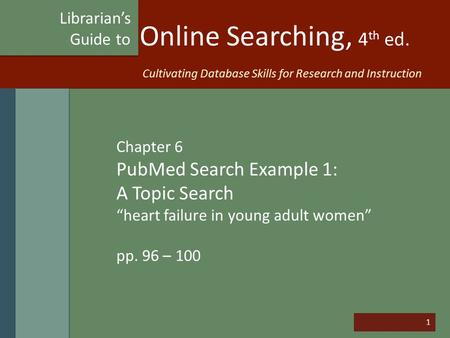"1 Online Searching, 4 th ed. Chapter 6 PubMed Search Example 1: A Topic Search ""heart failure in young adult women"" pp. 96 – 100 Librarian's Guide to Cultivating."