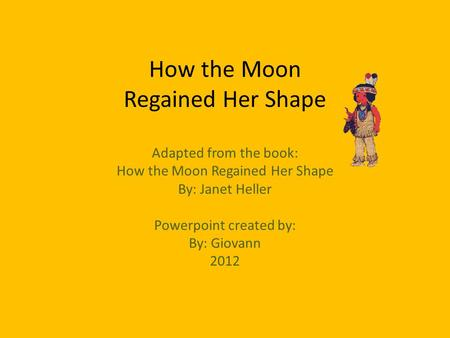 How the Moon Regained Her Shape Adapted from the book: How the Moon Regained Her Shape By: Janet Heller Powerpoint created by: By: Giovann 2012.