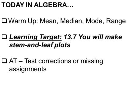 TODAY IN ALGEBRA…  Warm Up: Mean, Median, Mode, Range  Learning Target: 13.7 You will make stem-and-leaf plots  AT – Test corrections or missing assignments.