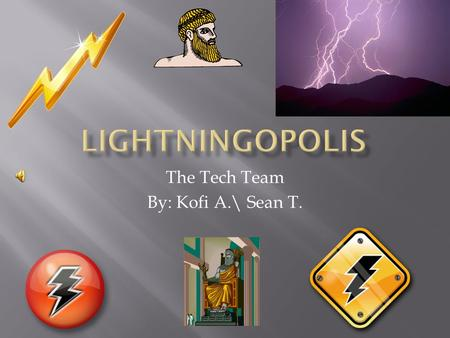 The Tech Team By: Kofi A.\ Sean T.  Welcome to Lightningopolis, where you will be living on a mountain in the sky. Your god, Zeus is the god of the.