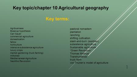 Key topic/chapter 10 Agricultural geography Key terms: Agribusiness Boserup hypothesis Carl Sauer commercial agriculture domestication fallow horticulture.