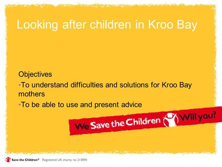 Looking after children in Kroo Bay Objectives To understand difficulties and solutions for Kroo Bay mothers To be able to use and present advice.