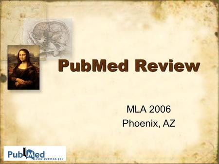 PubMed Review MLA 2006 Phoenix, AZ MLA 2006 Phoenix, AZ.