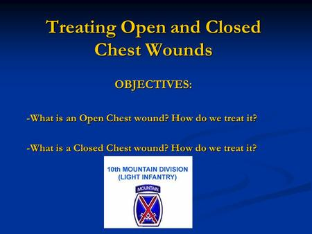 Treating Open and Closed Chest Wounds OBJECTIVES: -What is an Open Chest wound? How do we treat it? -What is a Closed Chest wound? How do we treat it?
