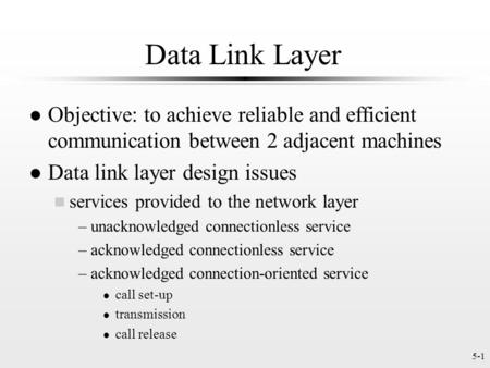 5-1 Data Link Layer l Objective: to achieve reliable and efficient communication between 2 adjacent machines l Data link layer design issues n services.