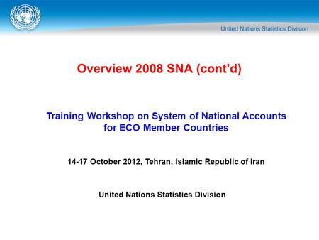 Overview 2008 SNA (cont'd) Training Workshop on System of National Accounts for ECO Member Countries 14-17 October 2012, Tehran, Islamic Republic of Iran.