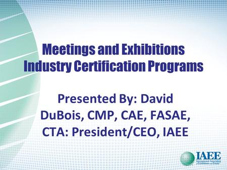 Meetings and Exhibitions Industry Certification Programs Presented By: David DuBois, CMP, CAE, FASAE, CTA: President/CEO, IAEE.