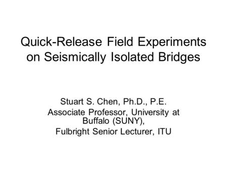 Quick-Release Field Experiments on Seismically Isolated Bridges Stuart S. Chen, Ph.D., P.E. Associate Professor, University at Buffalo (SUNY), Fulbright.