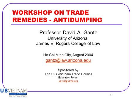 1 WORKSHOP ON TRADE REMEDIES - ANTIDUMPING Professor David A. Gantz University of Arizona, James E. Rogers College of Law Ho Chi Minh City, August 2004.