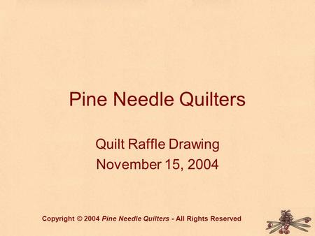 Pine Needle Quilters Quilt Raffle Drawing November 15, 2004 Copyright © 2004 Pine Needle Quilters - All Rights Reserved.