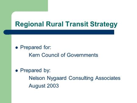 Regional Rural Transit Strategy Prepared for: Kern Council of Governments Prepared by: Nelson Nygaard Consulting Associates August 2003.