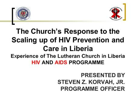 The Church's Response to the Scaling up of HIV Prevention and Care in Liberia Experience of The Lutheran Church in Liberia HIV AND AIDS PROGRAMME PRESENTED.