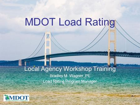 MDOT Load Rating Local Agency Workshop Training Bradley M. Wagner, PE Load Rating Program Manager.