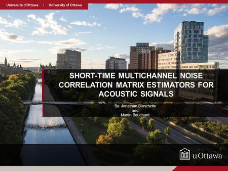 SHORT-TIME MULTICHANNEL NOISE CORRELATION MATRIX ESTIMATORS FOR ACOUSTIC SIGNALS By: Jonathan Blanchette and Martin Bouchard.