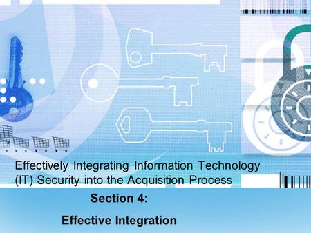 Effectively Integrating Information Technology (IT) Security into the Acquisition Process Section 4: Effective Integration.