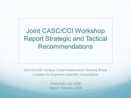 Joint CASC/CCI Workshop Report Strategic and Tactical Recommendations EDUCAUSE Campus Cyberinfrastructure Working Group Coalition for Academic Scientific.