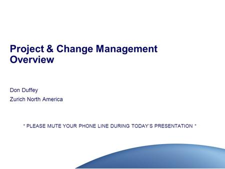 Project & Change Management Overview Don Duffey Zurich North America * PLEASE MUTE YOUR PHONE LINE DURING TODAY'S PRESENTATION *