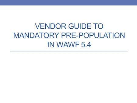 VENDOR GUIDE TO MANDATORY PRE-POPULATION IN WAWF 5.4.