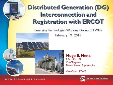 Distributed Generation (DG) Interconnection and Registration with ERCOT Emerging Technologies Working Group (ETWG) February 19, 2015 Hugo E. Mena, B.Sc.,