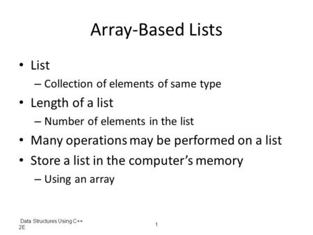 Data Structures Using C++ 2E 1 Array-Based Lists List – Collection of elements of same type Length of a list – Number of elements in the list Many operations.
