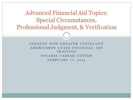 COLLEGE NOW GREATER CLEVELAND AMERICORPS GUIDE FINANCIAL AID TRAINING POLARIS CAREER CENTER FEBRUARY 17, 2012 Advanced Financial Aid Topics: Special Circumstances,