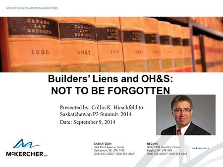 Builders' Liens and OH&S: NOT TO BE FORGOTTEN Presented by: Collin K. Hirschfeld to Saskatchewan P3 Summit 2014 Date: September 9, 2014.