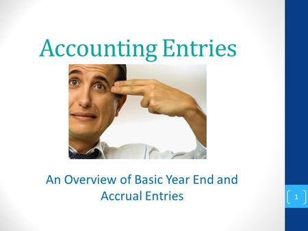 Accounting Entries An Overview of Basic Year End and Accrual Entries 1.